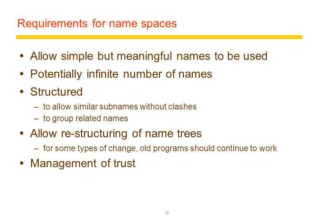 12 Requirements for name spaces Allow simple but meaningful names to be used Potentially infinite number of names Structured –to allow similar subnames without clashes –to group related names Allow re-structuring of name trees –for some types of change, old programs should continue to work Management of trust