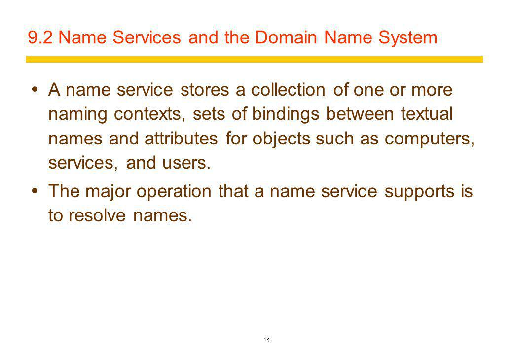 15 9.2 Name Services and the Domain Name System A name service stores a collection of one or more naming contexts, sets of bindings between textual names and attributes for objects such as computers, services, and users.