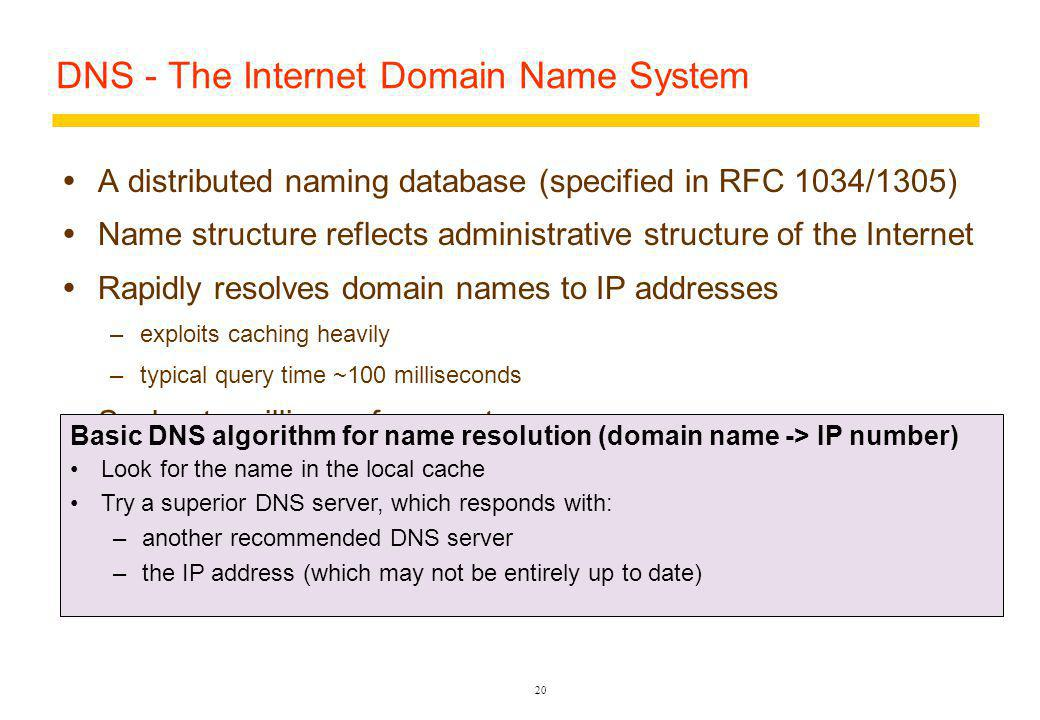20 DNS - The Internet Domain Name System A distributed naming database (specified in RFC 1034/1305) Name structure reflects administrative structure of the Internet Rapidly resolves domain names to IP addresses –exploits caching heavily –typical query time ~100 milliseconds Scales to millions of computers –partitioned database –caching Resilient to failure of a server –replication Basic DNS algorithm for name resolution (domain name -> IP number) Look for the name in the local cache Try a superior DNS server, which responds with: –another recommended DNS server –the IP address (which may not be entirely up to date)