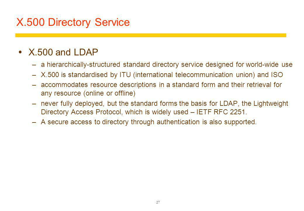 27 X.500 Directory Service X.500 and LDAP –a hierarchically-structured standard directory service designed for world-wide use –X.500 is standardised by ITU (international telecommunication union) and ISO –accommodates resource descriptions in a standard form and their retrieval for any resource (online or offline) –never fully deployed, but the standard forms the basis for LDAP, the Lightweight Directory Access Protocol, which is widely used – IETF RFC 2251.