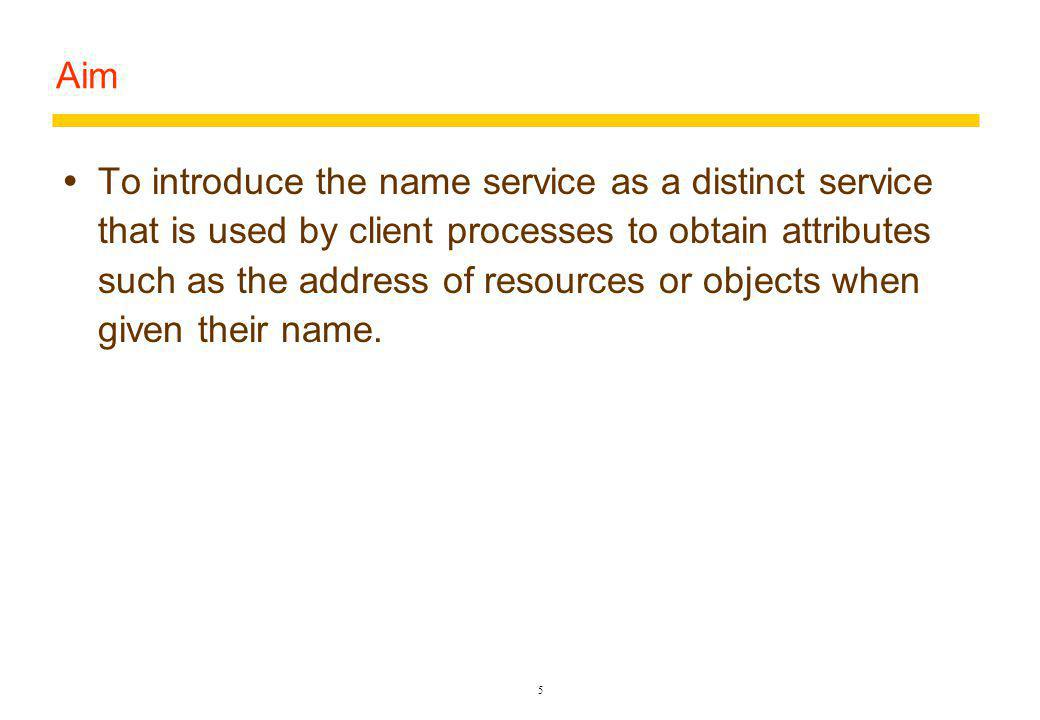 5 Aim To introduce the name service as a distinct service that is used by client processes to obtain attributes such as the address of resources or objects when given their name.