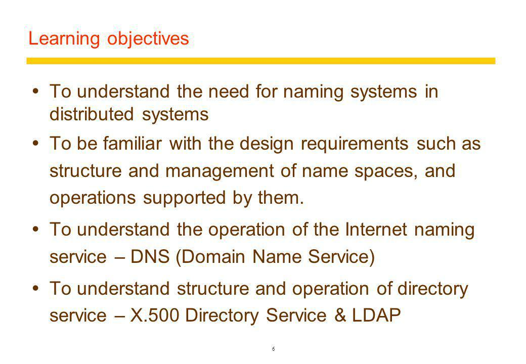 6 Learning objectives To understand the need for naming systems in distributed systems To be familiar with the design requirements such as structure and management of name spaces, and operations supported by them.