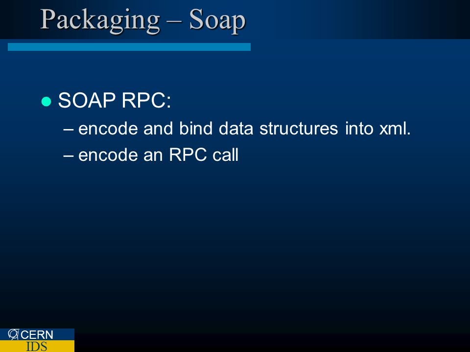 CERN IDS Packaging – Soap SOAP RPC: –encode and bind data structures into xml. –encode an RPC call
