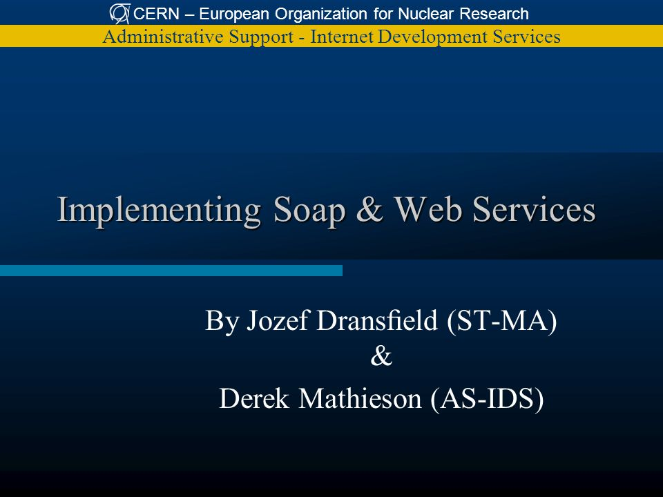 CERN – European Organization for Nuclear Research Administrative Support - Internet Development Services Implementing Soap & Web Services By Jozef Dranseld (ST-MA) & Derek Mathieson (AS-IDS)
