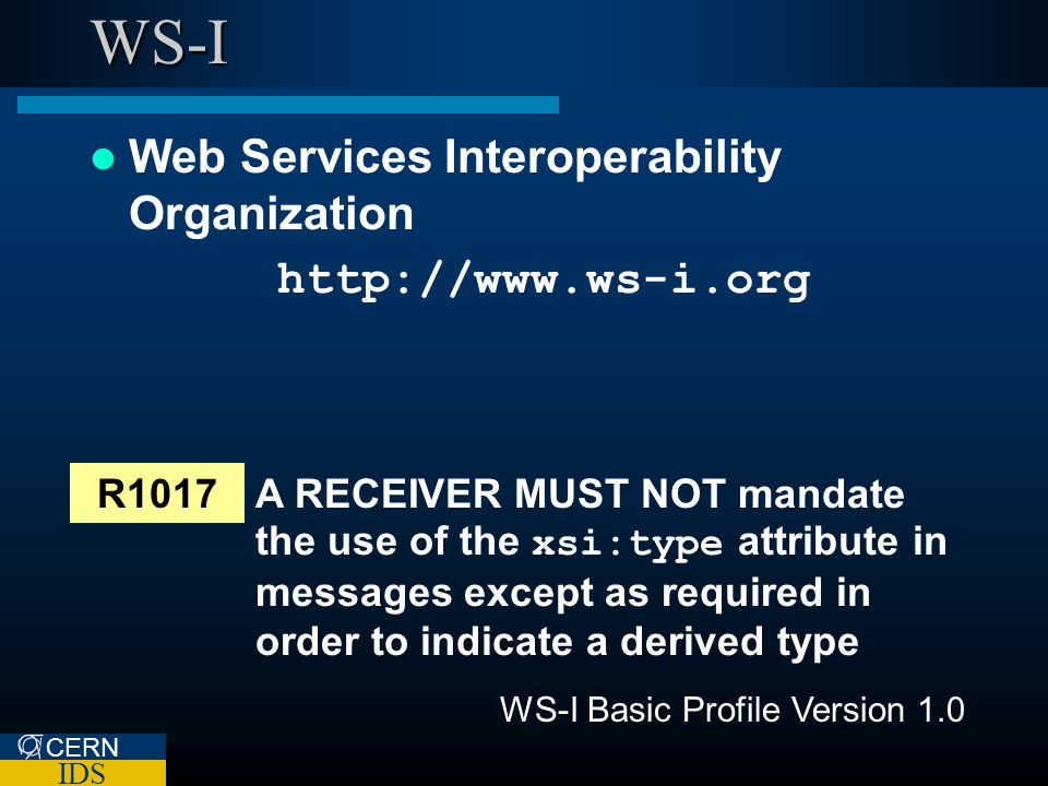 CERN IDS WS-I Web Services Interoperability Organization http://www.ws-i.org R1017A RECEIVER MUST NOT mandate the use of the xsi:type attribute in messages except as required in order to indicate a derived type WS-I Basic Profile Version 1.0