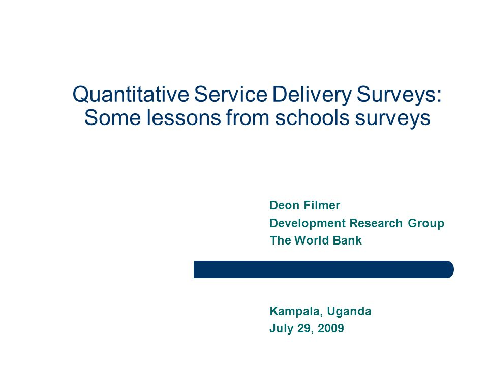 Quantitative Service Delivery Surveys: Some lessons from schools surveys Deon Filmer Development Research Group The World Bank Kampala, Uganda July 29, 2009