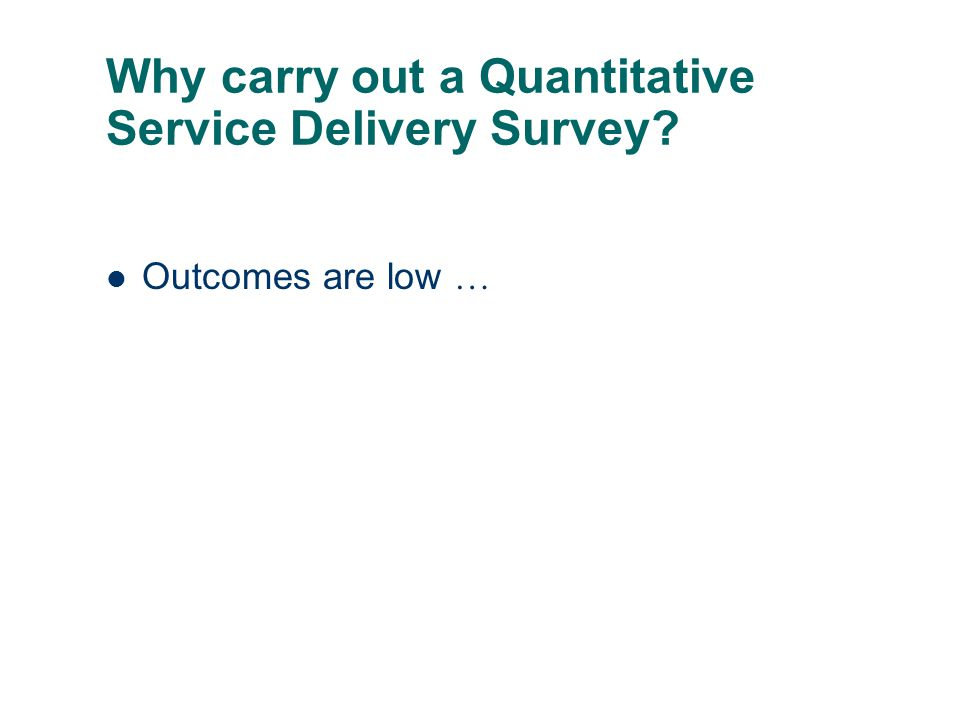 Why carry out a Quantitative Service Delivery Survey Outcomes are low …