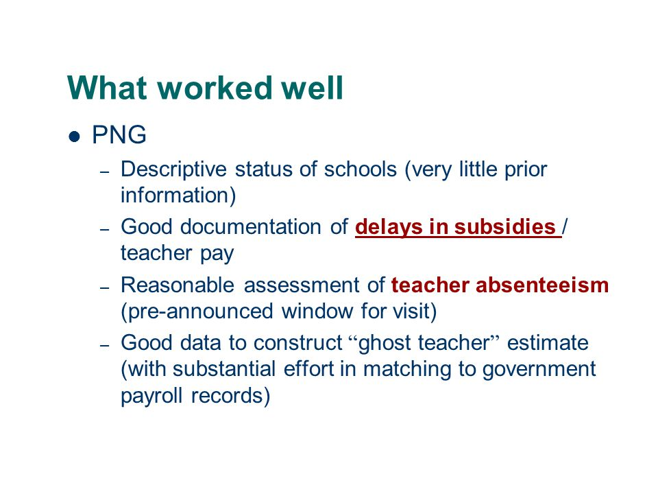 What worked well PNG – Descriptive status of schools (very little prior information) – Good documentation of delays in subsidies / teacher paydelays in subsidies – Reasonable assessment of teacher absenteeism (pre-announced window for visit) – Good data to construct ghost teacher estimate (with substantial effort in matching to government payroll records)