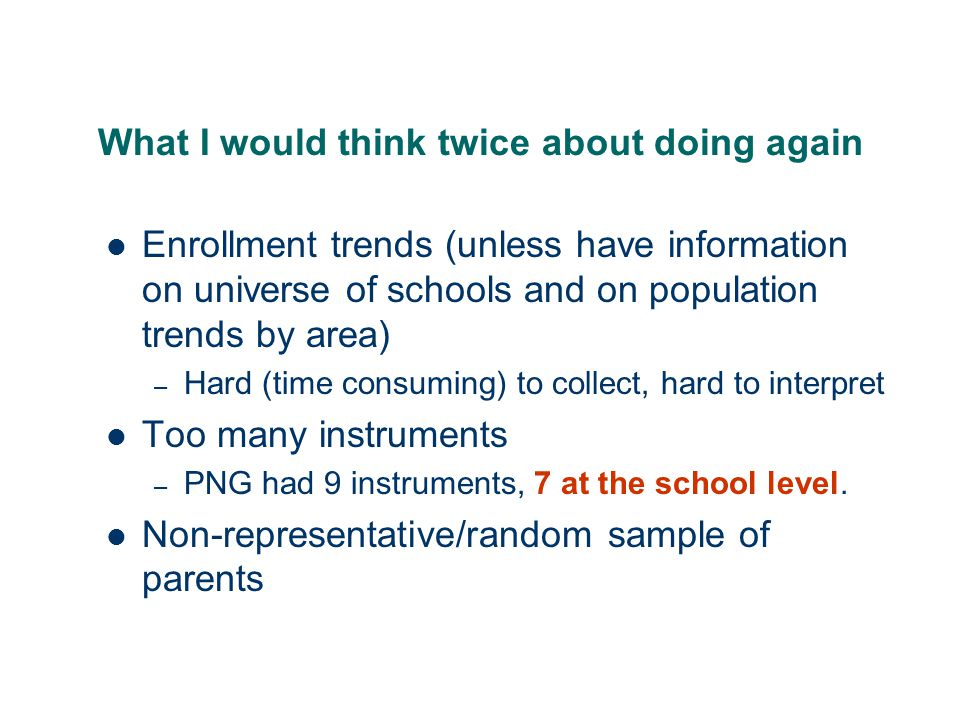 What I would think twice about doing again Enrollment trends (unless have information on universe of schools and on population trends by area) – Hard (time consuming) to collect, hard to interpret Too many instruments – PNG had 9 instruments, 7 at the school level.