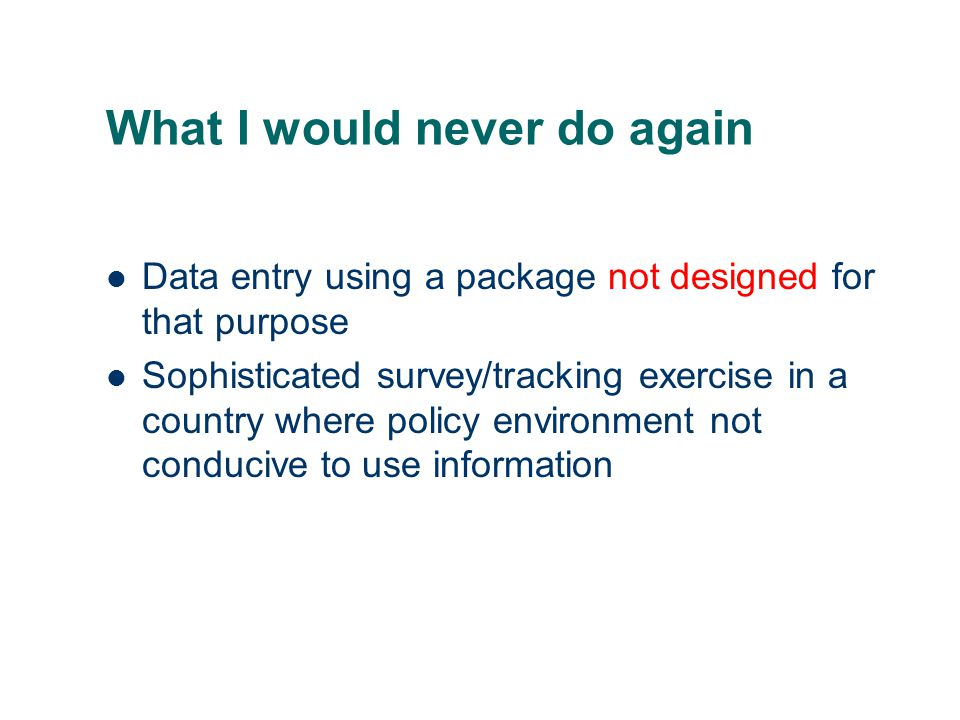 What I would never do again Data entry using a package not designed for that purpose Sophisticated survey/tracking exercise in a country where policy environment not conducive to use information