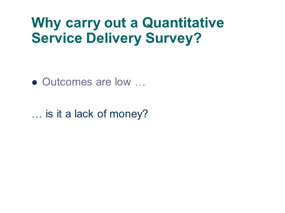 Why carry out a Quantitative Service Delivery Survey Outcomes are low … … is it a lack of money