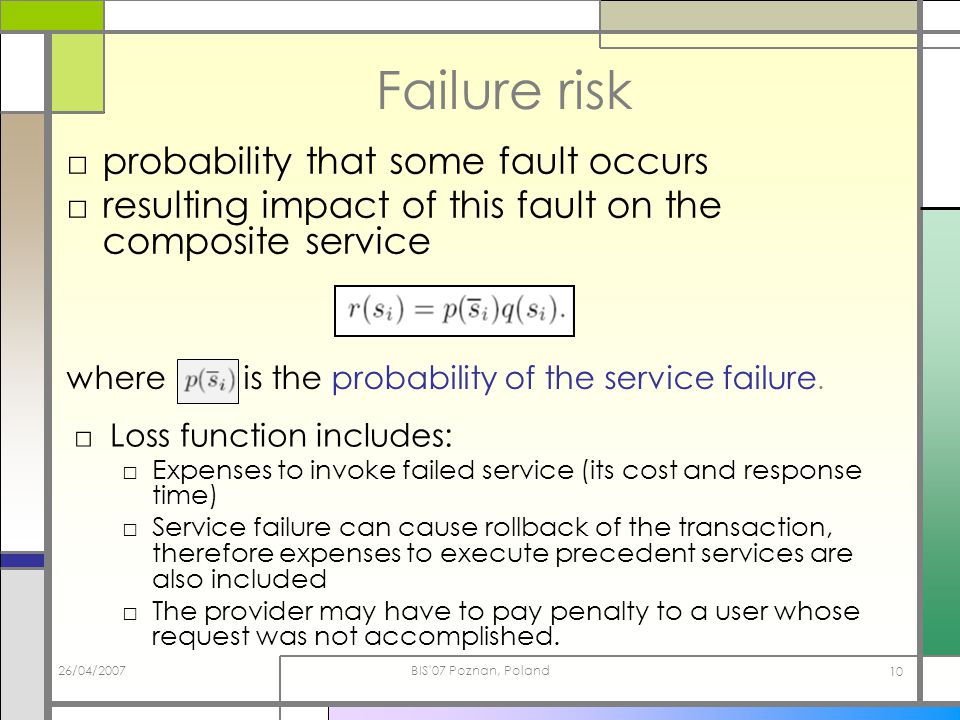 26/04/2007BIS 07 Poznan, Poland 10 Failure risk probability that some fault occurs resulting impact of this fault on the composite service where is the probability of the service failure.