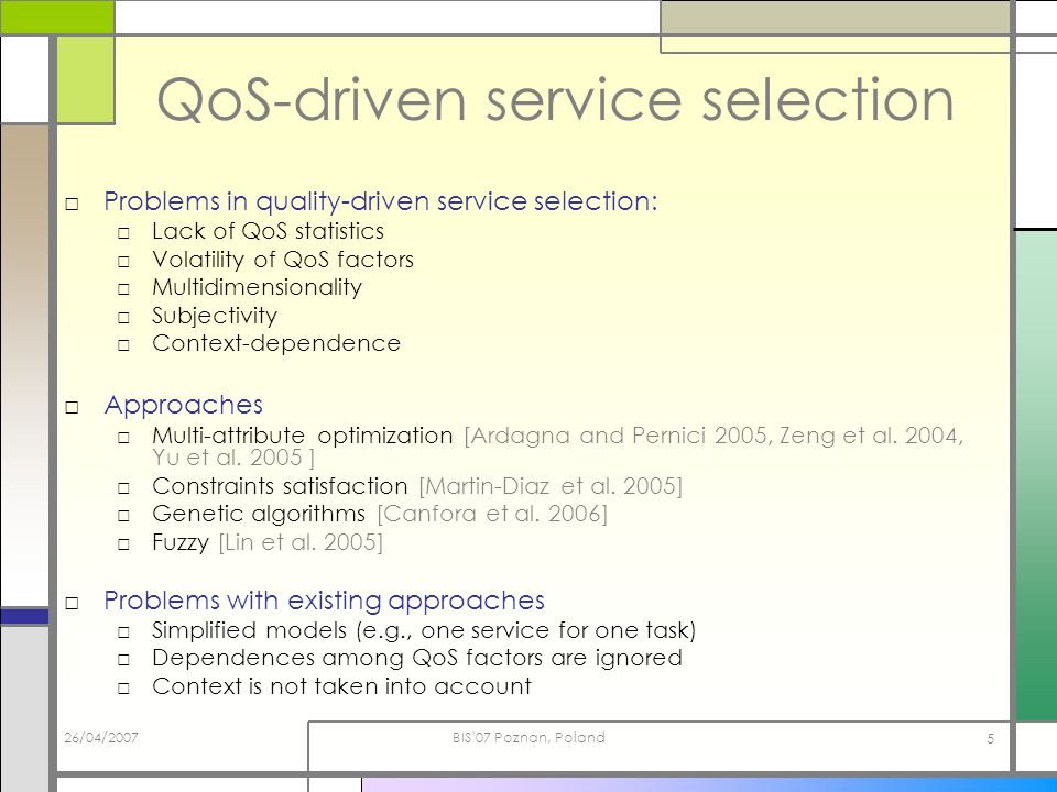 26/04/2007BIS 07 Poznan, Poland 5 QoS-driven service selection Problems in quality-driven service selection: Lack of QoS statistics Volatility of QoS factors Multidimensionality Subjectivity Context-dependence Approaches Multi-attribute optimization [Ardagna and Pernici 2005, Zeng et al.