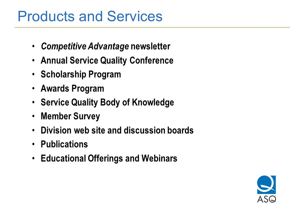 Products and Services Competitive Advantage newsletter Annual Service Quality Conference Scholarship Program Awards Program Service Quality Body of Knowledge Member Survey Division web site and discussion boards Publications Educational Offerings and Webinars