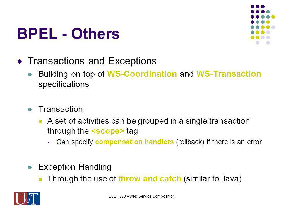 ECE 1770 –Web Service Composition BPEL - Others Transactions and Exceptions Building on top of WS-Coordination and WS-Transaction specifications Transaction A set of activities can be grouped in a single transaction through the tag Can specify compensation handlers (rollback) if there is an error Exception Handling Through the use of throw and catch (similar to Java)