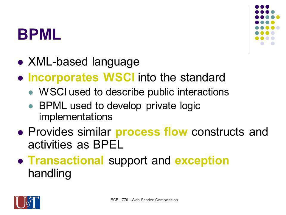 ECE 1770 –Web Service Composition BPML XML-based language Incorporates WSCI into the standard WSCI used to describe public interactions BPML used to develop private logic implementations Provides similar process flow constructs and activities as BPEL Transactional support and exception handling