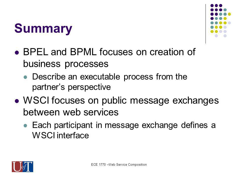 ECE 1770 –Web Service Composition Summary BPEL and BPML focuses on creation of business processes Describe an executable process from the partners perspective WSCI focuses on public message exchanges between web services Each participant in message exchange defines a WSCI interface