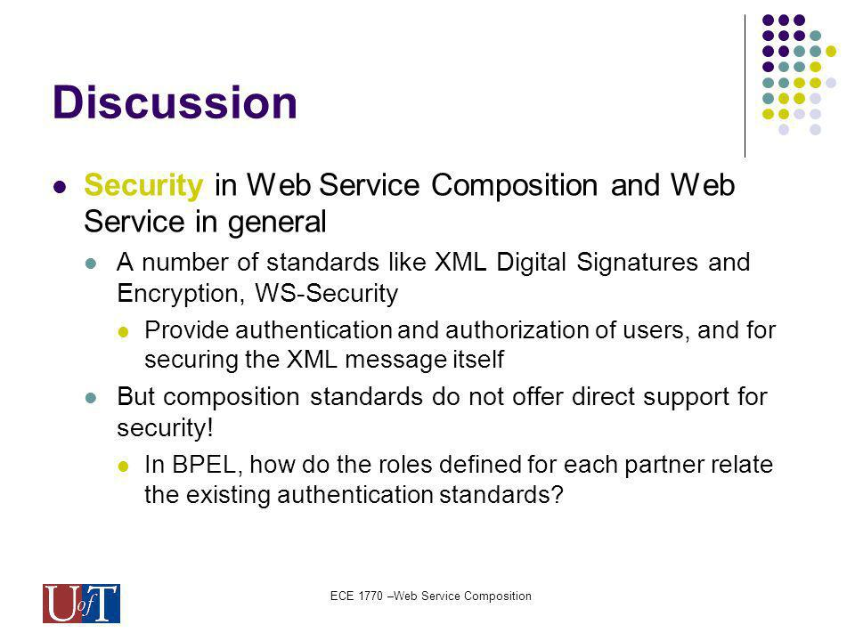 ECE 1770 –Web Service Composition Discussion Security in Web Service Composition and Web Service in general A number of standards like XML Digital Signatures and Encryption, WS-Security Provide authentication and authorization of users, and for securing the XML message itself But composition standards do not offer direct support for security.
