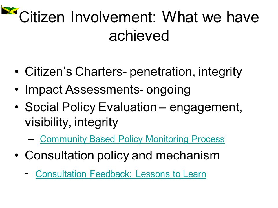 Citizen Involvement: What we have achieved Citizens Charters- penetration, integrity Impact Assessments- ongoing Social Policy Evaluation – engagement, visibility, integrity – Community Based Policy Monitoring Process Community Based Policy Monitoring Process Consultation policy and mechanism - Consultation Feedback: Lessons to Learn Consultation Feedback: Lessons to Learn