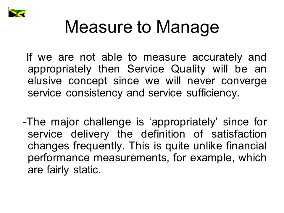 Measure to Manage If we are not able to measure accurately and appropriately then Service Quality will be an elusive concept since we will never converge service consistency and service sufficiency.