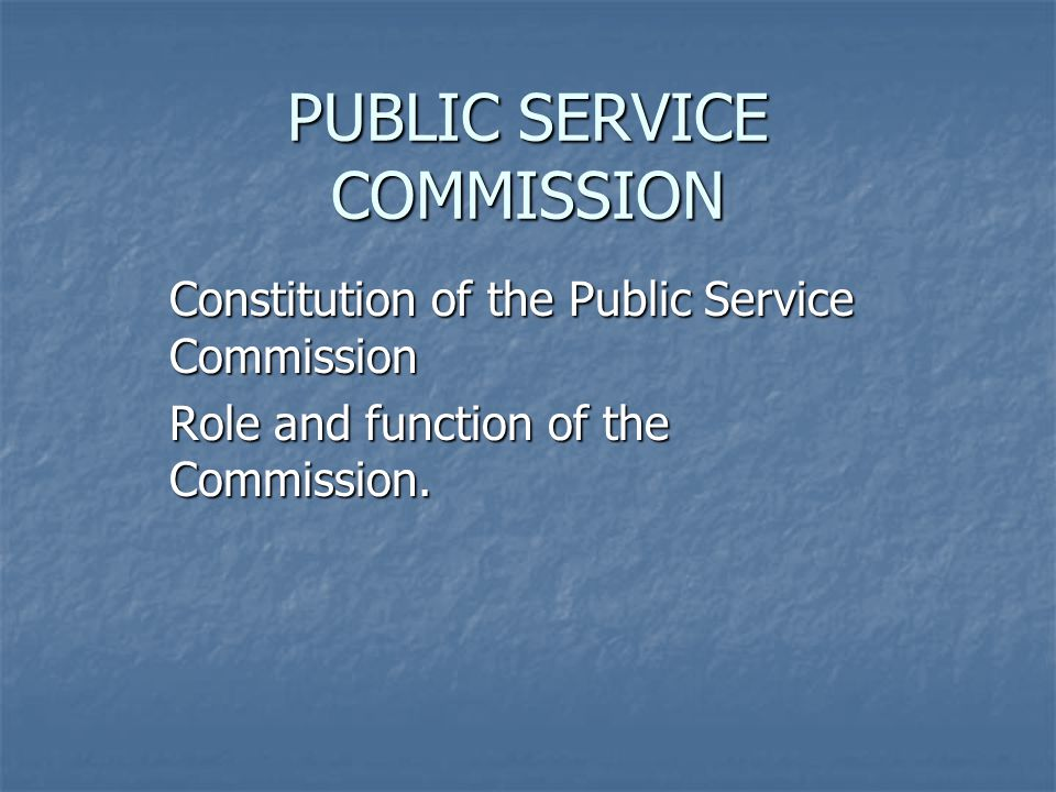 PUBLIC SERVICE COMMISSION Constitution of the Public Service Commission Role and function of the Commission.
