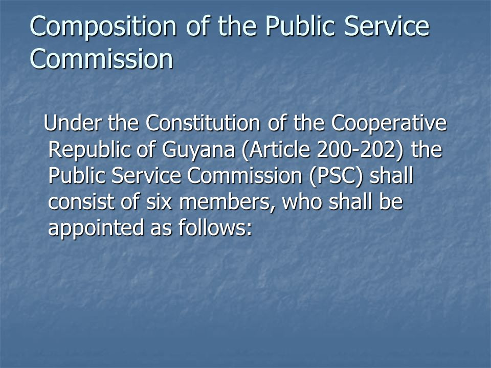 Composition of the Public Service Commission Under the Constitution of the Cooperative Republic of Guyana (Article 200-202) the Public Service Commission (PSC) shall consist of six members, who shall be appointed as follows: Under the Constitution of the Cooperative Republic of Guyana (Article 200-202) the Public Service Commission (PSC) shall consist of six members, who shall be appointed as follows:
