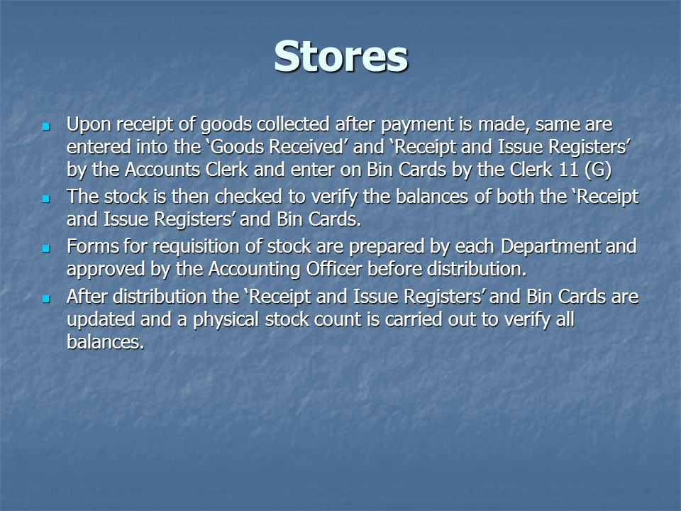 Stores Upon receipt of goods collected after payment is made, same are entered into the Goods Received and Receipt and Issue Registers by the Accounts Clerk and enter on Bin Cards by the Clerk 11 (G) Upon receipt of goods collected after payment is made, same are entered into the Goods Received and Receipt and Issue Registers by the Accounts Clerk and enter on Bin Cards by the Clerk 11 (G) The stock is then checked to verify the balances of both the Receipt and Issue Registers and Bin Cards.