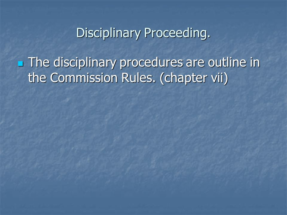 Disciplinary Proceeding. The disciplinary procedures are outline in the Commission Rules.