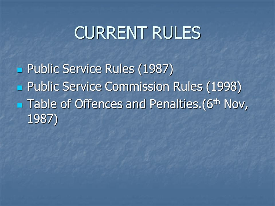 CURRENT RULES Public Service Rules (1987) Public Service Rules (1987) Public Service Commission Rules (1998) Public Service Commission Rules (1998) Table of Offences and Penalties.(6 th Nov, 1987) Table of Offences and Penalties.(6 th Nov, 1987)
