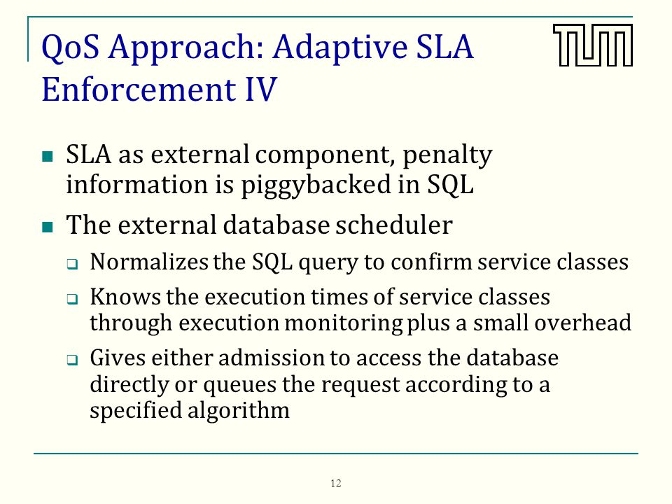 12 QoS Approach: Adaptive SLA Enforcement IV SLA as external component, penalty information is piggybacked in SQL The external database scheduler Normalizes the SQL query to confirm service classes Knows the execution times of service classes through execution monitoring plus a small overhead Gives either admission to access the database directly or queues the request according to a specified algorithm