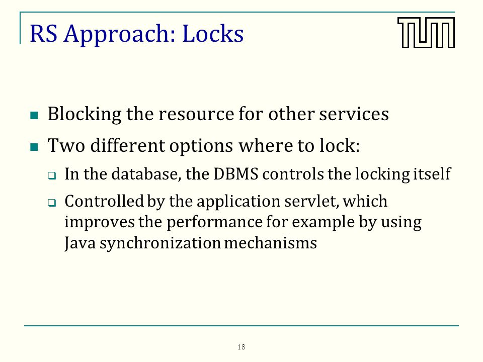 18 RS Approach: Locks Blocking the resource for other services Two different options where to lock: In the database, the DBMS controls the locking itself Controlled by the application servlet, which improves the performance for example by using Java synchronization mechanisms
