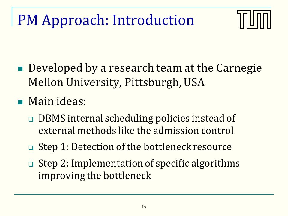 19 PM Approach: Introduction Developed by a research team at the Carnegie Mellon University, Pittsburgh, USA Main ideas: DBMS internal scheduling policies instead of external methods like the admission control Step 1: Detection of the bottleneck resource Step 2: Implementation of specific algorithms improving the bottleneck