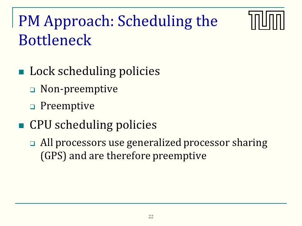 22 PM Approach: Scheduling the Bottleneck Lock scheduling policies Non-preemptive Preemptive CPU scheduling policies All processors use generalized processor sharing (GPS) and are therefore preemptive