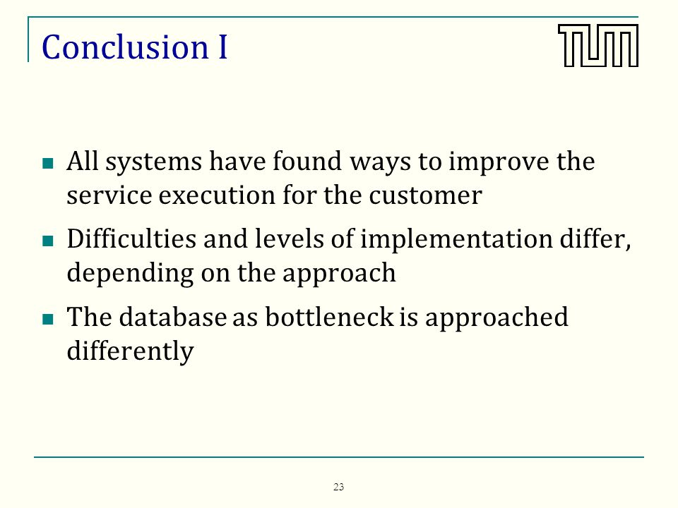 23 Conclusion I All systems have found ways to improve the service execution for the customer Difficulties and levels of implementation differ, depending on the approach The database as bottleneck is approached differently