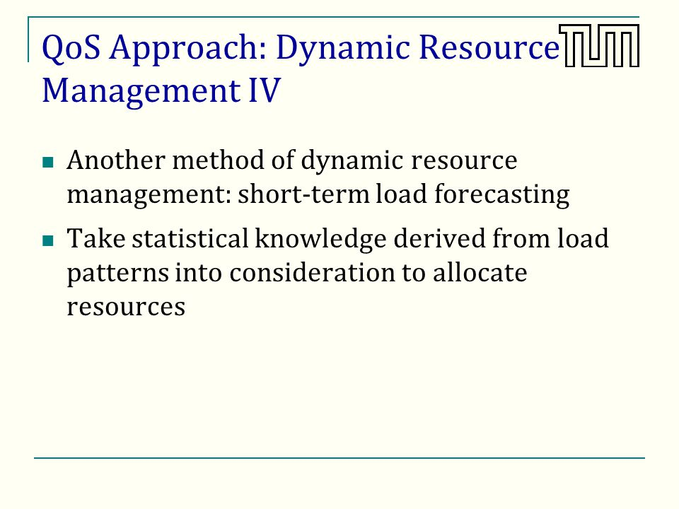 QoS Approach: Dynamic Resource Management IV Another method of dynamic resource management: short-term load forecasting Take statistical knowledge derived from load patterns into consideration to allocate resources