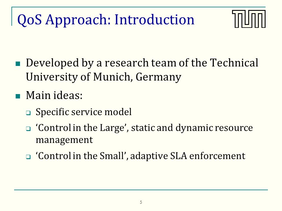 5 QoS Approach: Introduction Developed by a research team of the Technical University of Munich, Germany Main ideas: Specific service model Control in the Large, static and dynamic resource management Control in the Small, adaptive SLA enforcement