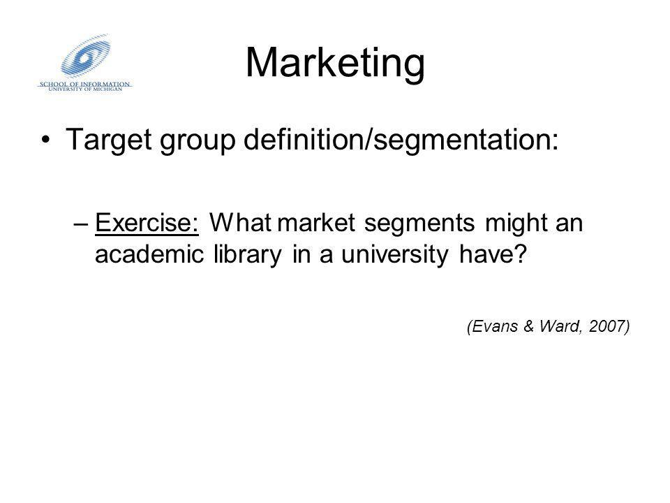 Marketing Target group definition/segmentation: –Exercise: What market segments might an academic library in a university have.