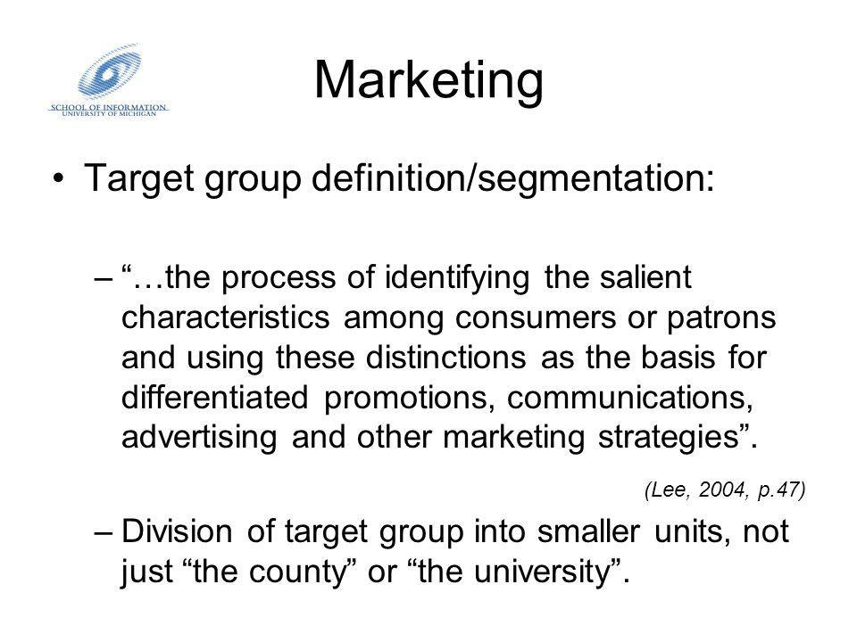 Marketing Target group definition/segmentation: –…the process of identifying the salient characteristics among consumers or patrons and using these distinctions as the basis for differentiated promotions, communications, advertising and other marketing strategies.