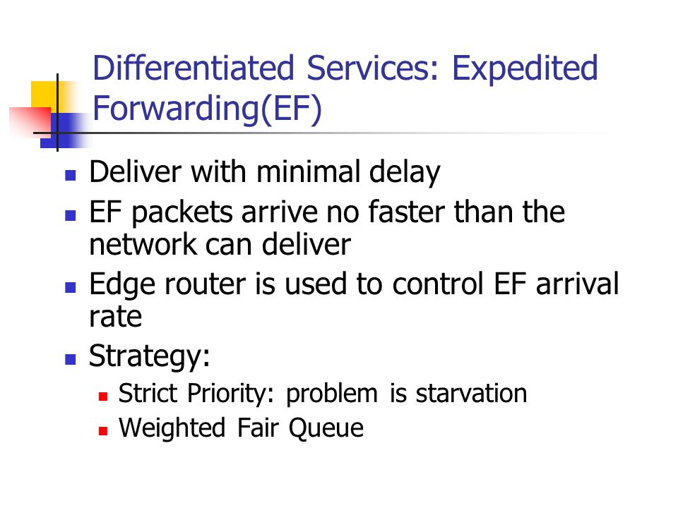 Differentiated Services: Expedited Forwarding(EF) Deliver with minimal delay EF packets arrive no faster than the network can deliver Edge router is used to control EF arrival rate Strategy: Strict Priority: problem is starvation Weighted Fair Queue