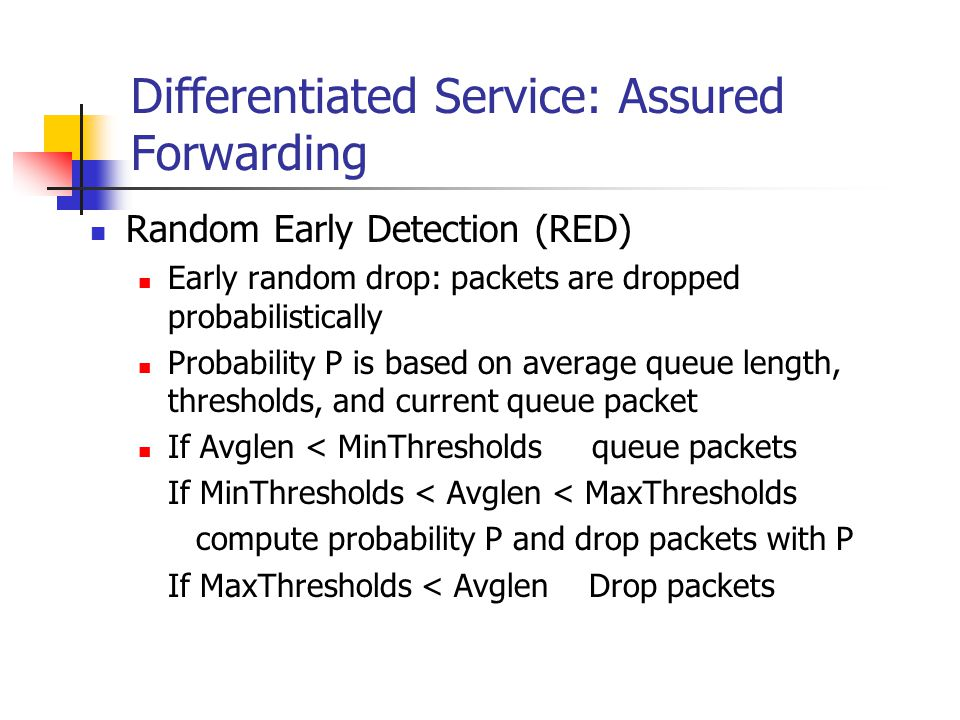 Differentiated Service: Assured Forwarding Random Early Detection (RED) Early random drop: packets are dropped probabilistically Probability P is based on average queue length, thresholds, and current queue packet If Avglen < MinThresholds queue packets If MinThresholds < Avglen < MaxThresholds compute probability P and drop packets with P If MaxThresholds < Avglen Drop packets