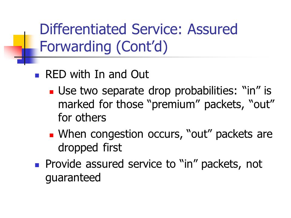Differentiated Service: Assured Forwarding (Contd) RED with In and Out Use two separate drop probabilities: in is marked for those premium packets, out for others When congestion occurs, out packets are dropped first Provide assured service to in packets, not guaranteed