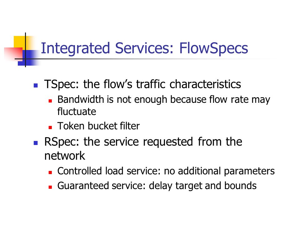 Integrated Services: FlowSpecs TSpec: the flows traffic characteristics Bandwidth is not enough because flow rate may fluctuate Token bucket filter RSpec: the service requested from the network Controlled load service: no additional parameters Guaranteed service: delay target and bounds