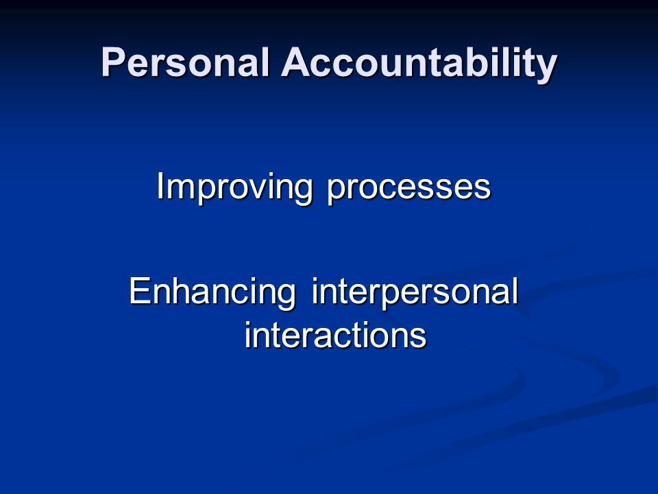 Personal Accountability Improving processes Enhancing interpersonal interactions