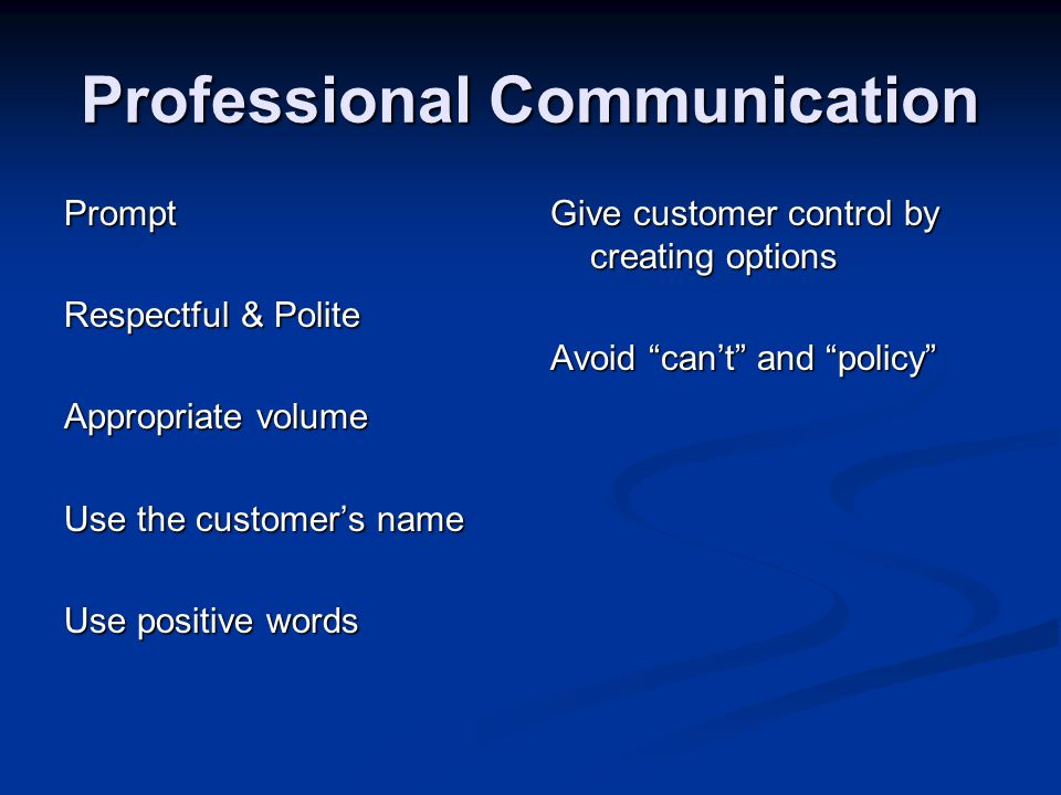 Prompt Respectful & Polite Appropriate volume Use the customers name Use positive words Give customer control by creating options Avoid cant and policy
