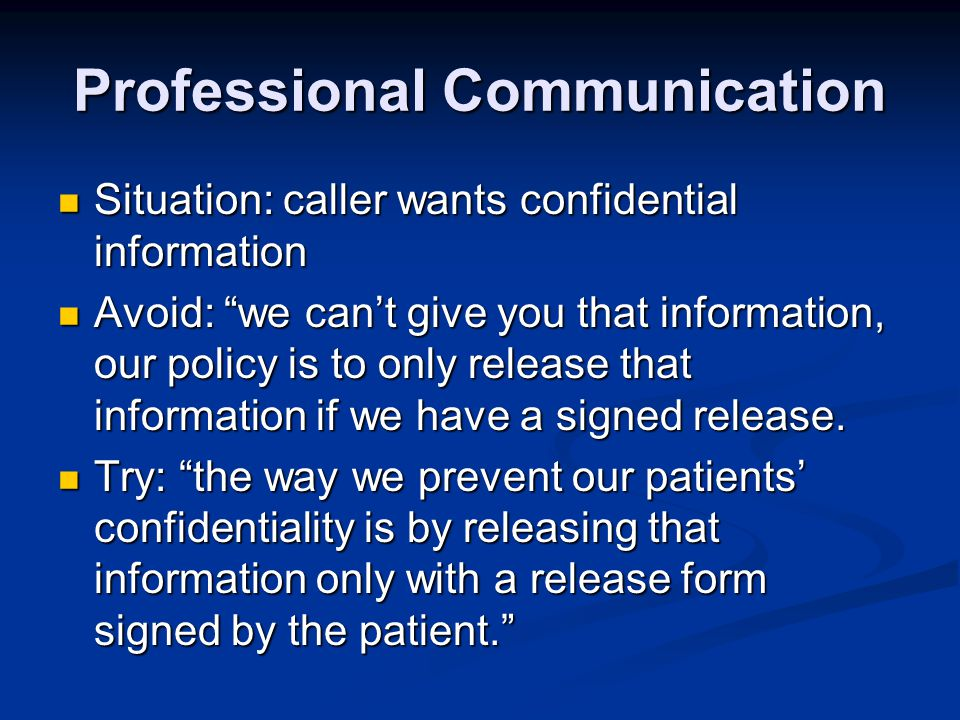 Professional Communication Situation: caller wants confidential information Situation: caller wants confidential information Avoid: we cant give you that information, our policy is to only release that information if we have a signed release.