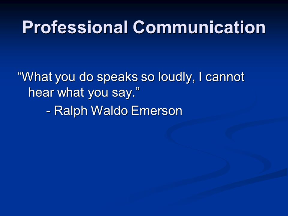 Professional Communication What you do speaks so loudly, I cannot hear what you say.