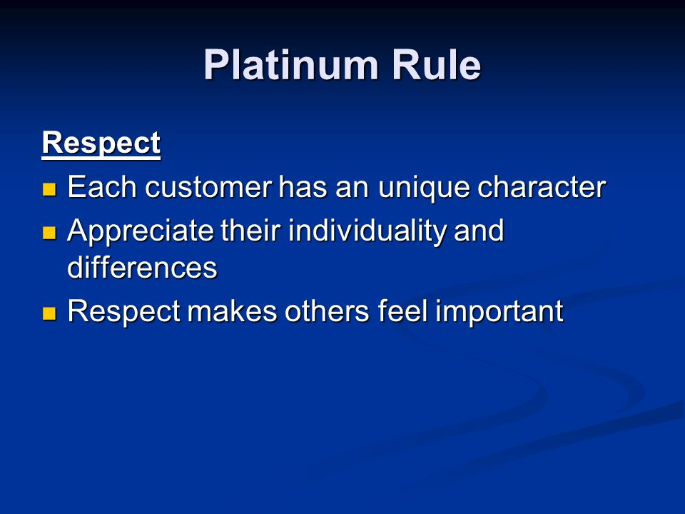 Platinum Rule Respect Each customer has an unique character Each customer has an unique character Appreciate their individuality and differences Appreciate their individuality and differences Respect makes others feel important Respect makes others feel important