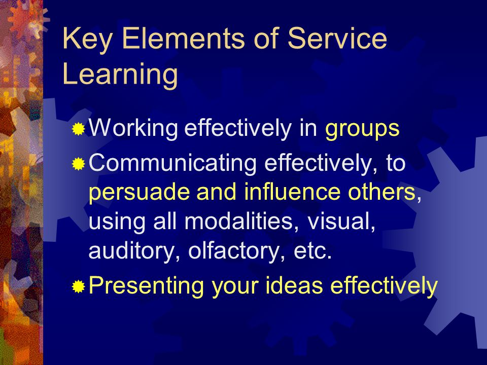 Key Elements of Service Learning Student Voice: Communication Skills Coming up with solutions to problems through research and reflection: Problem Solving Skills Finding and interviewing informants: Building Ties to the community Asserting themselves in familiar and unfamiliar situations: Self-Advocacy