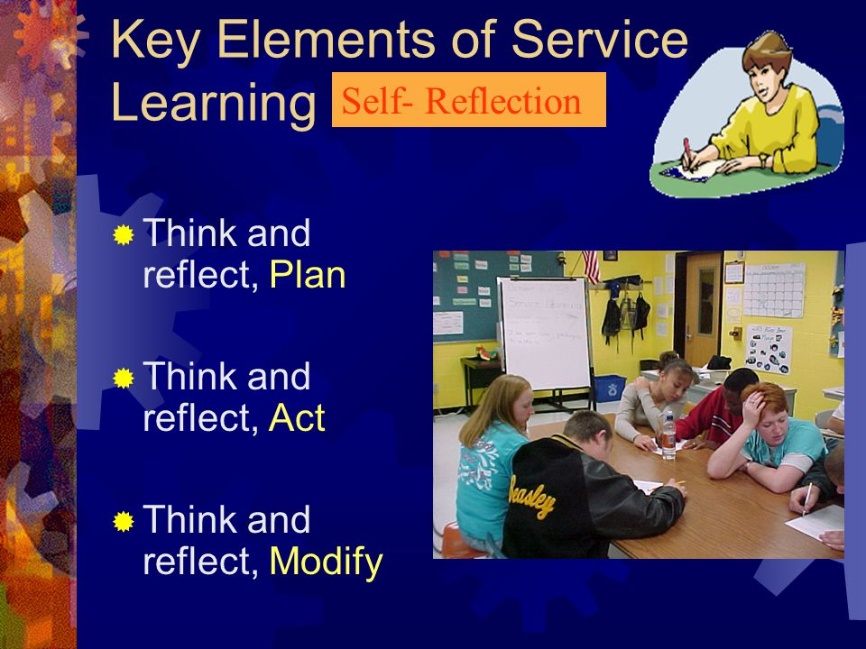 Key Elements of Service Learning Working effectively in groups Communicating effectively, to persuade and influence others, using all modalities, visual, auditory, olfactory, etc.