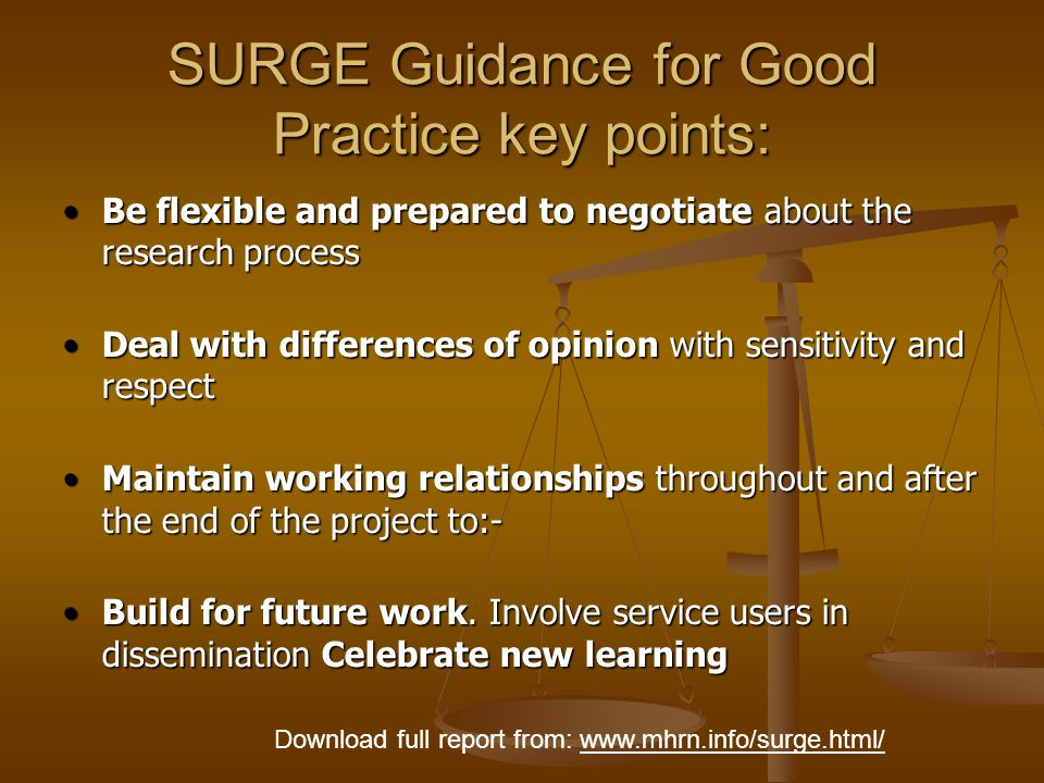 SURGE Guidance for Good Practice key points: Be flexible and prepared to negotiate about the research processBe flexible and prepared to negotiate about the research process Deal with differences of opinion with sensitivity and respectDeal with differences of opinion with sensitivity and respect Maintain working relationships throughout and after the end of the project to:-Maintain working relationships throughout and after the end of the project to:- Build for future work.